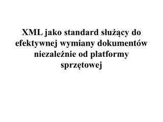 XML jako standard sluzacy do efektywnej wymiany dokument w niezaleznie od platformy sprzetowej