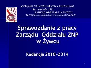 Sprawozdanie z pracy  Zarządu  Oddziału ZNP  w Żywcu Kadencja 2010-2014