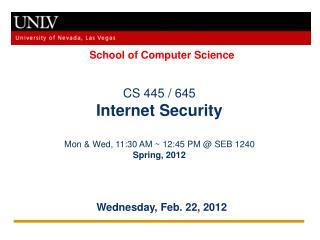 CS 445 / 645 Internet Security Mon & Wed, 11:30 AM ~ 12:45 PM @ SEB 1240 Spring, 2012
