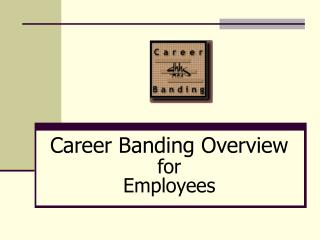 Career Banding Overview   for                                  Employees