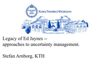 Legacy of Ed Jaynes --  approaches to uncertainty management. Stefan Arnborg, KTH