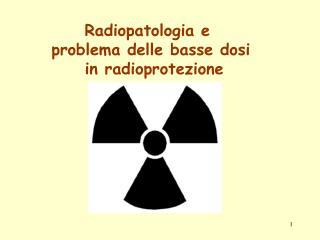 Radiopatologia e  problema delle basse dosi  in radioprotezione