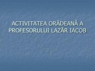 ACTIVITATEA ORĂDEANĂ A PROFESORULUI LAZĂR IACOB