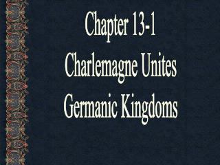 Chapter 13-1 Charlemagne Unites Germanic Kingdoms