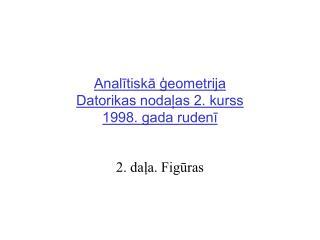 Analītiskā ģeometrija Datorikas nodaļas 2. kurss  1998. gada rudenī
