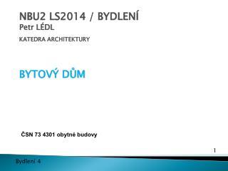 NBU2 LS2014 / BYDLENÍ Petr LÉDL  KATEDRA ARCHITEKTURY  BYTOVÝ DŮM