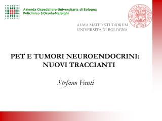 PET E TUMORI NEUROENDOCRINI: NUOVI TRACCIANTI Stefano Fanti
