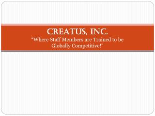 "CREATUS, INC. ""Where Staff Members are Trained to be  Globally Competitive!"""