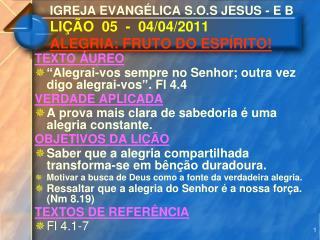 IGREJA EVANGÉLICA S.O.S JESUS - E B     LIÇÃO  05  -  04/04/2011 ALEGRIA: FRUTO DO ESPÍRITO!