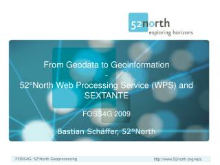 From Geodata to Geoinformation - 52°North Web Processing Service (WPS) and SEXTANTE FOSS4G 2009