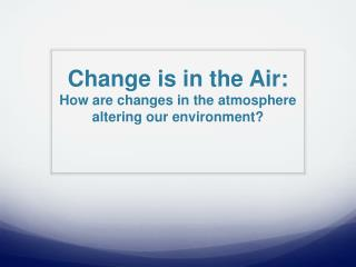Change is in the Air:  How are changes in the atmosphere altering our environment?