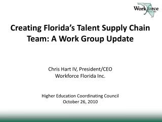 Creating Florida s Talent Supply Chain Team: A Work Group Update   Chris Hart IV, President