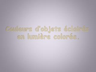 Couleurs d'objets éclairés        en lumière colorée.