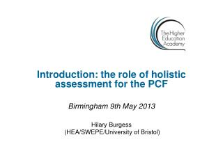 Introduction: the role of holistic assessment for the PCF Birmingham 9th May 2013 Hilary Burgess