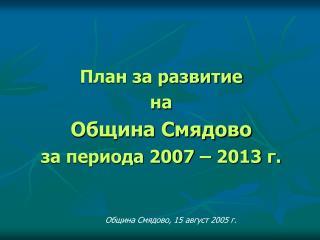 План за развитие  на  Община Смядово за периода 200 7  – 201 3  г.
