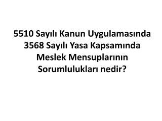 5510 Sayili Kanun Uygulamasinda 3568 Sayili Yasa Kapsaminda  Meslek Mensuplarinin Sorumluluklari nedir