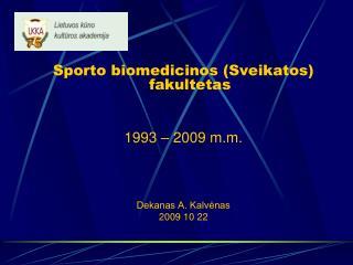 Sporto biomedicinos (Sveikatos) fakultetas 1993 – 2009 m.m. Dekanas A. Kalvėnas 2009 10 22