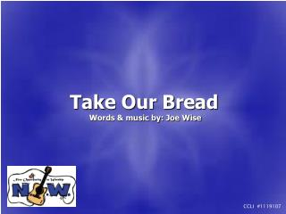 Take Our Bread  Words  music by: Joe Wise