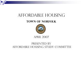 Affordable Housing Town of Norfolk April 2007 Presented by  Affordable Housing Study Committee