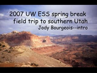 2007 UW ESS spring break  field trip to southern Utah Jody Bourgeois--intro