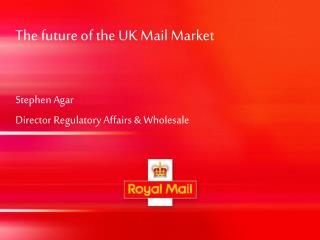 The future of the UK Mail Market Stephen Agar  Director Regulatory Affairs & Wholesale