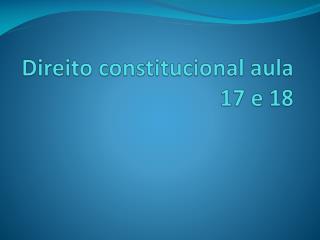 Direito constitucional  aula 17 e 18