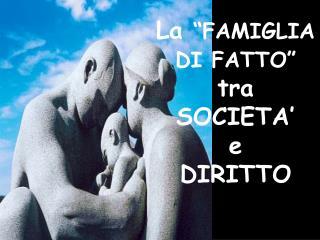 """La  """"FAMIGLIA DI FATTO"""" tra  SOCIETA'  e DIRITTO"""