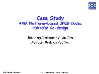 Case Study ARM Platform-based JPEG Codec HW/SW Co-design