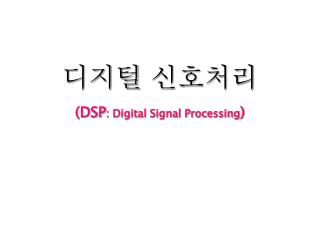 디지털 신호처리 (DSP : Digital Signal Processing )