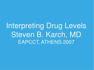 Interpreting Drug Levels Steven B. Karch, MD EAPCCT, ATHENS 2007