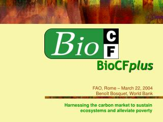 BioCF plus FAO, Rome – March 22, 2004  Benoît Bosquet, World Bank