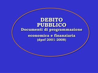 DEBITO  PUBBLICO Documenti di programmazione  economica e finanziaria (dpef 2001-2008)
