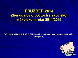 EDUZBER 2014 Zber údajov o počtoch žiakov škôl                 v školskom roku 2014/2015