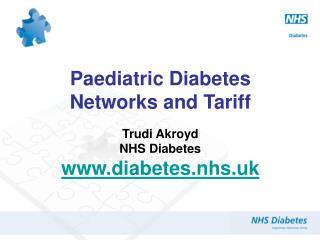 Paediatric Diabetes Networks and Tariff Trudi Akroyd NHS Diabetes diabetes.nhs.uk