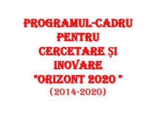 "PROGRAMUL-CADRU  PENTRU CERCETARE ȘI INOVARE  ""ORIZONT 2020 "" ( 2014-2020 )"