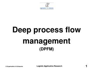 Deep process flow management (DPFM)