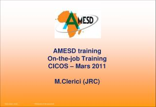 AMESD training  On-the-job Training CICOS – Mars 2011 M.Clerici (JRC)