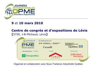 9  et  10 mars 2010 Centre de congrès et d'expositions de Lévis ( 5750, J-B-Michaud, Lévis )