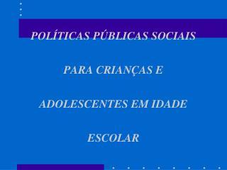POLÍTICAS PÚBLICAS SOCIAIS PARA CRIANÇAS E ADOLESCENTES EM IDADE ESCOLAR