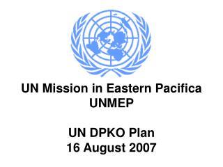 UN Mission in Eastern Pacifica UNMEP UN DPKO Plan 16 August 2007