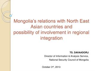 TS. DAVAADORJ Director of Information & Analysis Service, National Security Council of Mongolia