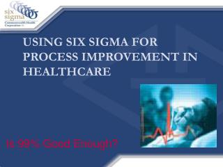 USING SIX SIGMA FOR PROCESS IMPROVEMENT IN HEALTHCARE