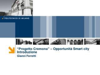 """""""Progetto  Cremona"""" – Opportunità  Smart city Introduzione Gianni  Ferretti"""