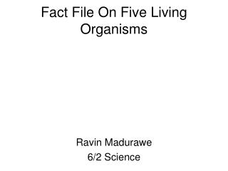 Fact File On Five Living Organisms
