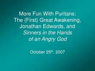 More Fun With Puritans:  The First Great Awakening,  Jonathan Edwards, and  Sinners in the Hands  of an Angry God