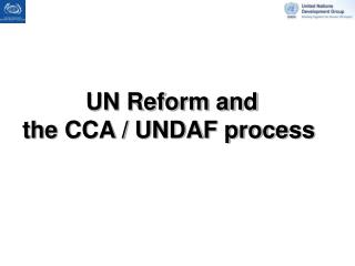 UN Reform and  the CCA / UNDAF process