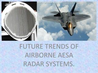 FUTURE TRENDS OF AIRBORNE AESA RADAR SYSTEMS.