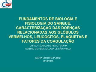 I CURSO TÉCNICO DE HEMOTERAPIA CENTRO DE HEMATOLOGIA DE SÃO PAULO MARIA CRISTINA PURINI 10/10/2005