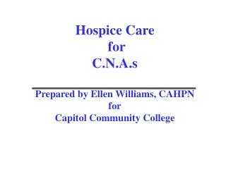 Hospice Care  for  C.N.A.s Prepared by Ellen Williams, CAHPN for Capitol Community College