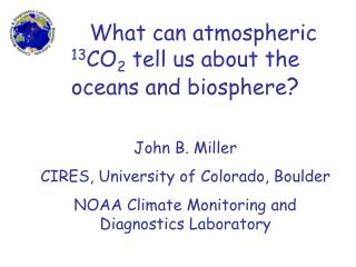 What can atmospheric  13 CO 2  tell us about the oceans and biosphere ? John B. Miller